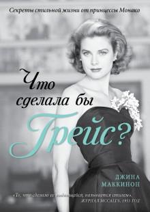 Обложка книги  - Что сделала бы Грейс? Секреты стильной жизни от принцессы Монако