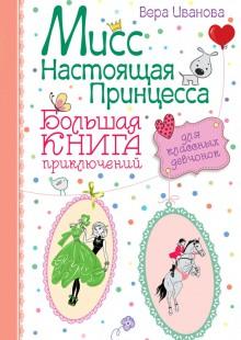 Обложка книги  - Мисс Настоящая Принцесса. Большая книга приключений для классных девчонок (сборник)