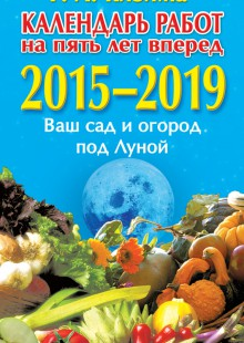 Обложка книги  - Календарь работ на 5 лет вперед. 2015–2019. Ваш сад и огород под Луной