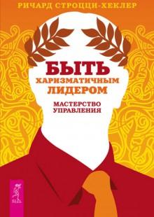 Обложка книги  - Быть харизматичным лидером: мастерство управления
