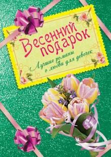 Обложка книги  - Весенний подарок. Лучшие романы о любви для девочек
