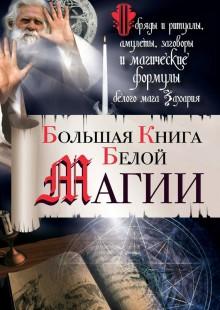 Обложка книги  - Большая книга Белой магии. Обряды и ритуалы, амулеты, заговоры и магические формулы белого мага Захария