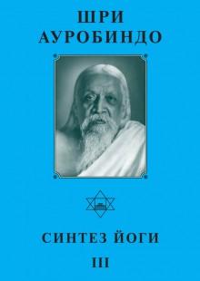 Обложка книги  - Шри Ауробиндо. Синтез Йоги – III