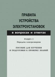 Обложка книги  - Правила устройства электроустановок в вопросах и ответах. Раздел 2. Передача электроэнергии. Пособие для изучения и подготовки к проверке знаний