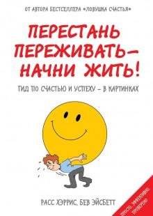 Обложка книги  - Перестань переживать – начни жить! Гид по счастью и успеху – в картинках