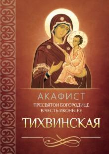 Обложка книги  - Акафист Пресвятой Богородице в честь иконы Ее Тихвинская