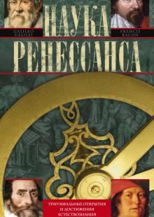 Обложка книги  - Наука Ренессанса. Триумфальные открытия и достижения естествознания времен Парацельса и Галилея. 1450–1630