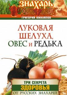 Обложка книги  - Луковая шелуха, овес и редька. Три секрета здоровья от русских знахарей