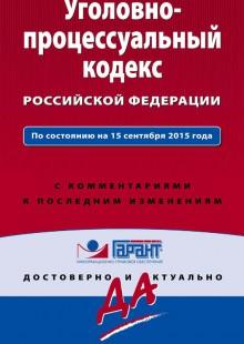 Обложка книги  - Уголовно-процессуальный кодекс Российской Федерации. По состоянию на 15 сентября 2015 года. С комментариями к последним изменениям