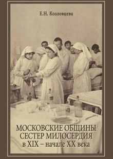 Обложка книги  - Московские общины сестер милосердия в XIX – начале ХХ века