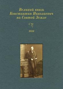 Обложка книги  - Великий князь Константин Николаевич на Святой Земле. 1859 г.