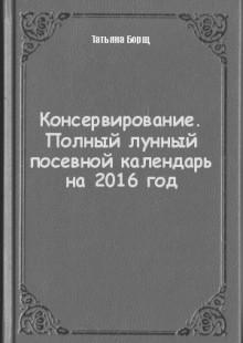 Обложка книги  - Консервирование. Полный лунный посевной календарь на 2016 год