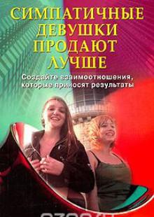 Обложка книги  - Симпатичные девушки продают лучше. Создайте взаимоотношения, которые приносят результаты