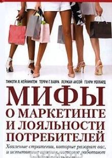 Обложка книги  - Мифы о маркетинге и лояльности потребителей. Хваленые стратегии, которые разорят вас, и испытанные приемы, которые работают и дают результаты