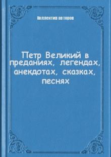 Обложка книги  - Петр Великий в преданиях, легендах, анекдотах, сказках, песнях
