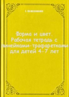 Обложка книги  - Форма и цвет. Рабочая тетрадь с линейками-трафаретками для детей 4-7 лет