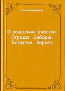 Обложка книги  - Ограждение участка. Ограды. Заборы. Калитки. Ворота