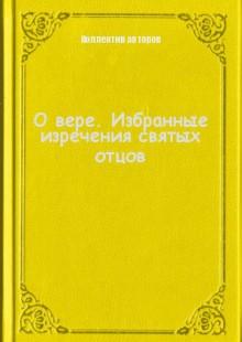 Обложка книги  - О вере. Избранные изречения святых отцов