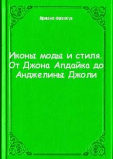 Обложка книги  - Иконы моды и стиля. От Джона Апдайка до Анджелины Джоли