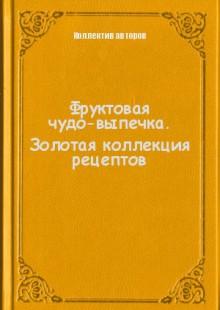 Обложка книги  - Фруктовая чудо-выпечка. Золотая коллекция рецептов
