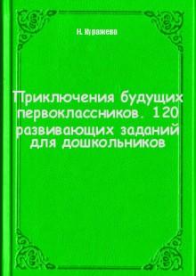 Обложка книги  - Приключения будущих первоклассников. 120 развивающих заданий для дошкольников