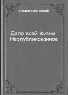 Обложка книги  - Дело всей жизни. Неопубликованное