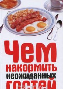 Обложка книги  - Чем накормить неожиданных гостей