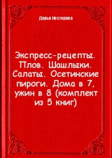 Обложка книги  - Экспресс-рецепты. Плов. Шашлыки. Салаты. Осетинские пироги. Дома в 7, ужин в 8 (комплект из 5 книг)