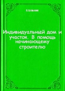 Обложка книги  - Индивидуальный дом и участок. В помощь начинающему строителю