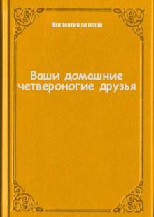 Обложка книги  - Ваши домашние четвероногие друзья