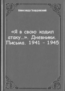 Обложка книги  - «Я в свою ходил атаку…». Дневники. Письма. 1941 – 1945