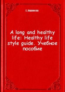 Обложка книги  - A long and healthy life: Healthy life style guide. Учебное пособие