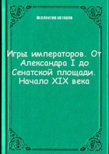 Обложка книги  - Игры императоров. От Александра I до Сенатской площади. Начало XIX века