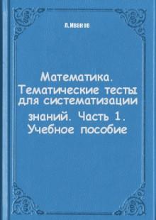 Обложка книги  - Математика. Тематические тесты для систематизации знаний. Часть 1. Учебное пособие