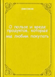 Обложка книги  - О пользе и вреде продуктов, которые мы любим покупать