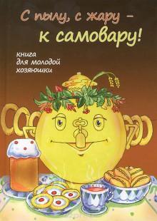 Обложка книги  - С пылу, с жару – к самовару! Книга для молодой хозяюшки