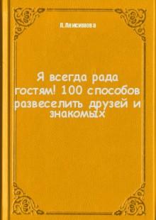 Обложка книги  - Я всегда рада гостям! 100 способов развеселить друзей и знакомых