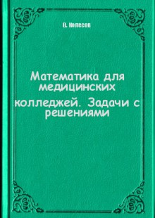 Обложка книги  - Математика для медицинских колледжей. Задачи с решениями