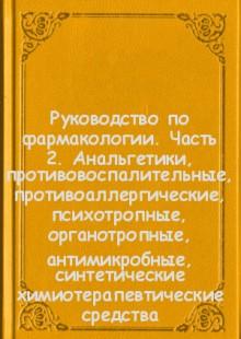 Обложка книги  - Руководство по фармакологии. Часть 2. Анальгетики, противовоспалительные, противоаллергические, психотропные, органотропные, антимикробные, синтетические химиотерапевтические средства