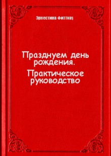 Обложка книги  - Празднуем день рождения. Практическое руководство