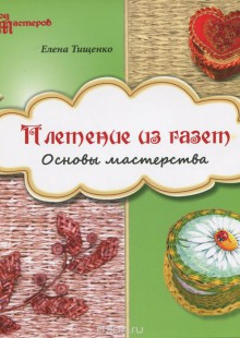 Обложка книги  - Плетение из газет. Основы мастерства