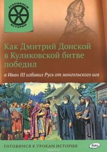 Обложка книги  - Как Дмитрий Донской в Куликовской битве победил, а Иван III избавил Русь от монгольского ига