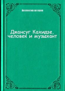 Обложка книги  - Джансуг Кахидзе, человек и музыкант