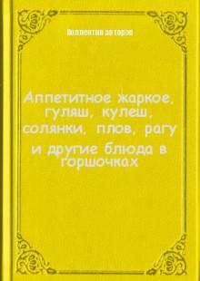 Обложка книги  - Аппетитное жаркое, гуляш, кулеш, солянки, плов, рагу и другие блюда в горшочках