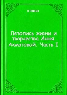 Обложка книги  - Летопись жизни и творчества Анны Ахматовой. Часть I