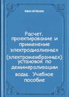 Обложка книги  - Расчет, проектирование и применение электродиализных (электромембранных) установок по деминерализации воды. Учебное пособие