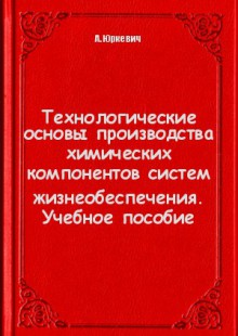 Обложка книги  - Технологические основы производства химических компонентов систем жизнеобеспечения. Учебное пособие