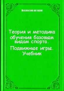 Обложка книги  - Теория и методика обучения базовым видам спорта. Подвижные игры. Учебник