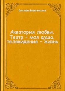 Обложка книги  - Акватория любви. Театр – моя душа, телевидение – жизнь