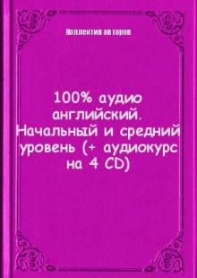 Обложка книги  - 100% аудио английский. Начальный и средний уровень (+ аудиокурс на 4 CD)